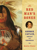 The Red Man's Bones: George Catlin, Artist and Showman 9780393240863