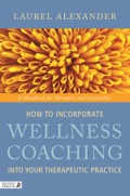 How to Incorporate Wellness Coaching into Your Therapeutic Practice: A Handbook for Therapists and Counsellors 9780857010346
