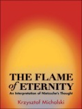 The Flame of Eternity provides a reexamination and new interpretation of Nietzsche's philosophy and the central role that the concepts of eternity and time, as he understood them, played in it