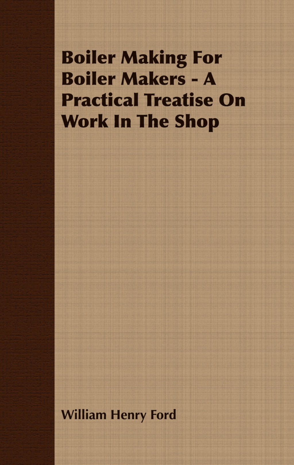 Boiler Making for Boiler Makers - A Practical Treatise on Work in the Shop (ebook) eBooks