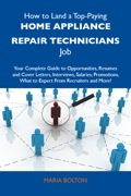 How to Land a Top-Paying Home appliance repair technicians Job: Your Complete Guide to Opportunities, Resumes and Cover Letters, Interviews, Salaries, Promotions, What to Expect From Recruiters and More