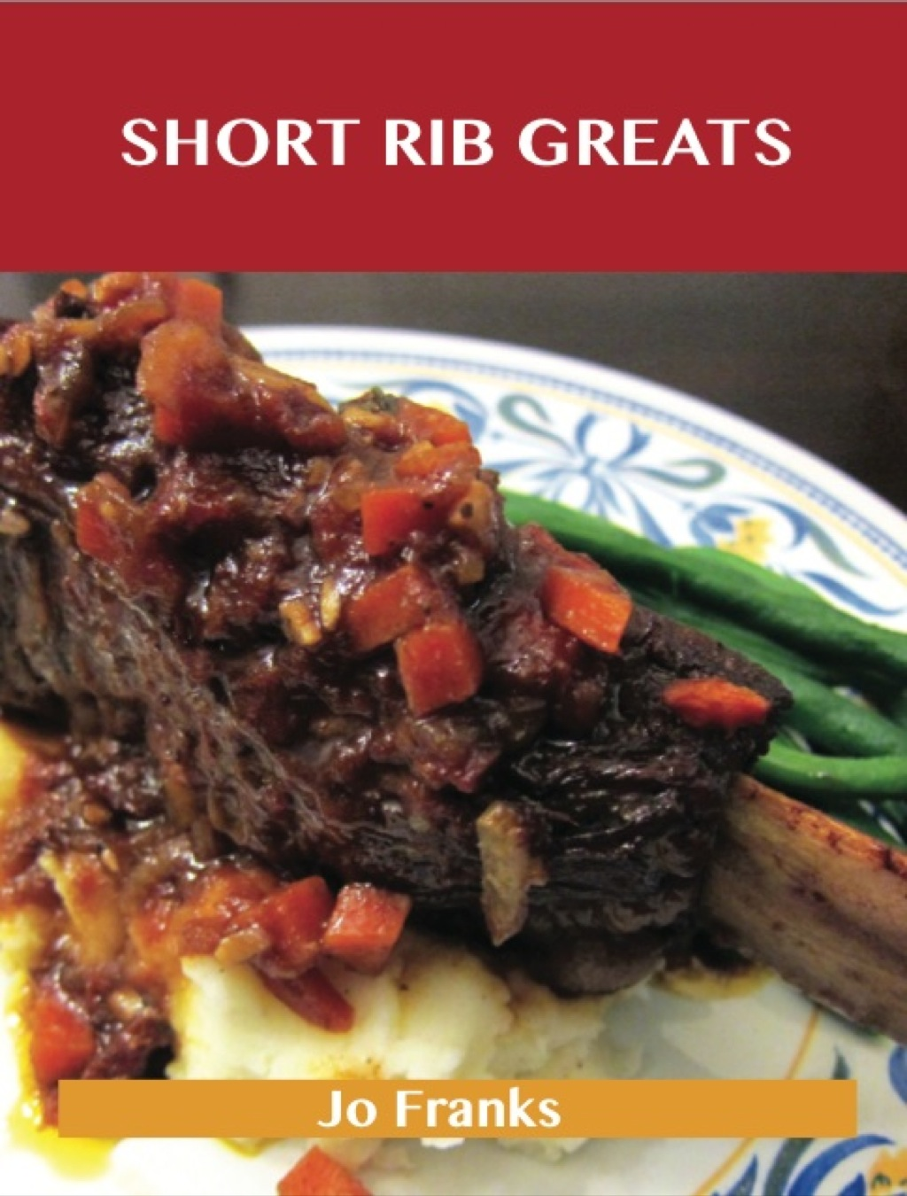 Short Rib Greats: Delicious Short Rib Recipes, The Top 48 Short Rib Recipes (ebook) eBooks