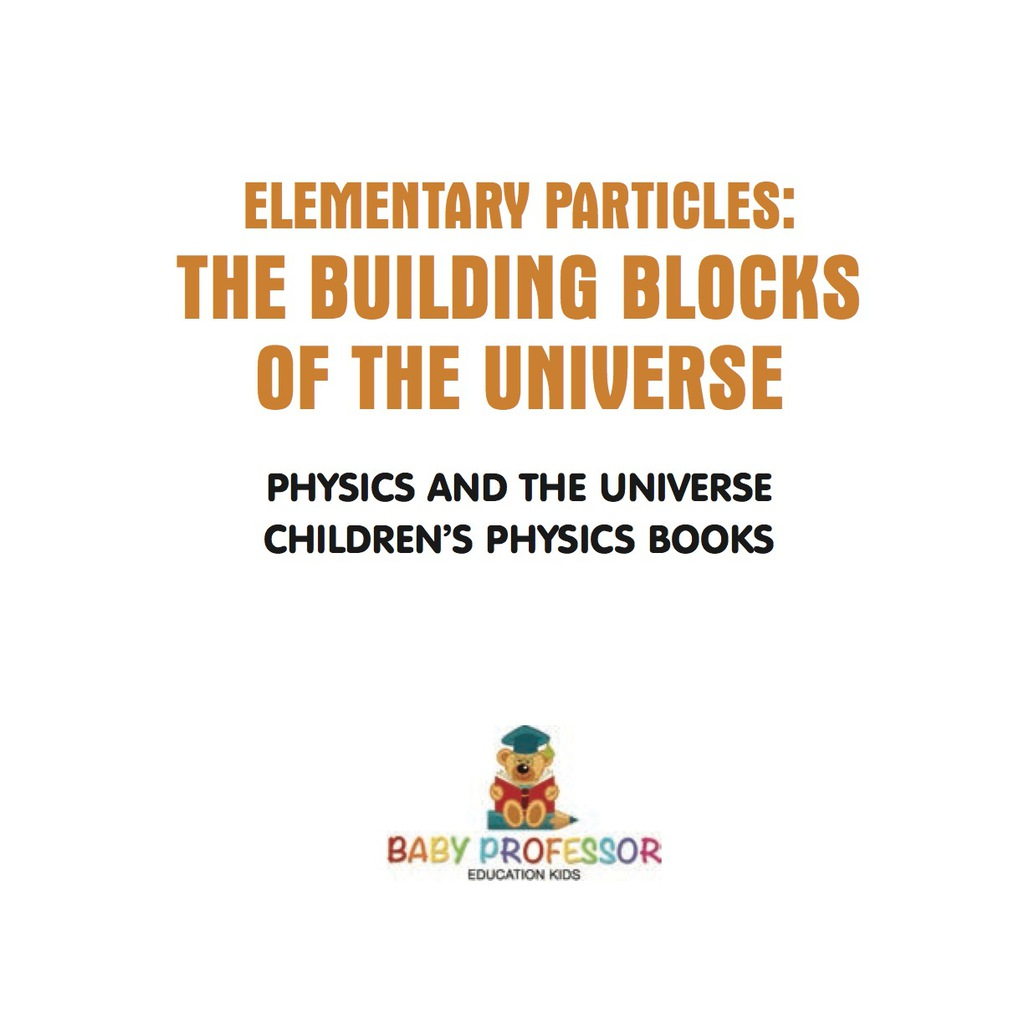 Elementary Particles : The Building Blocks of the Universe - Physics and the Universe / Children's Physics Books (ebook) eBooks