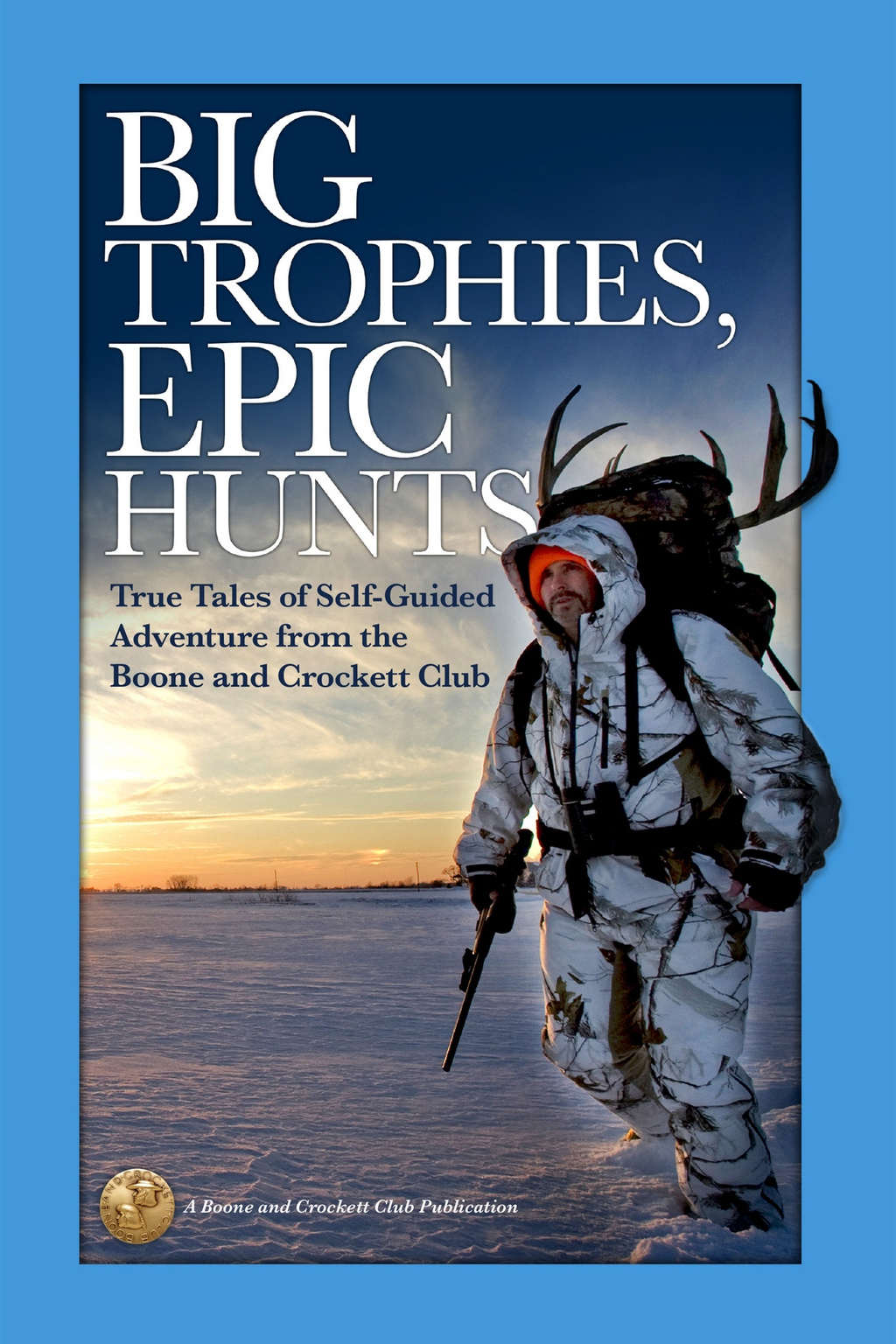 Big Trophies, Epic Hunts: True Tales of Self-Guided Adventure from the Boone and Crockett Club (ebook) eBooks