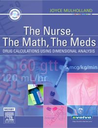 The Nurse, the Math, the Meds: Drug Calculations Using Dimensional Analysis              by             Joyce L. Mulholland