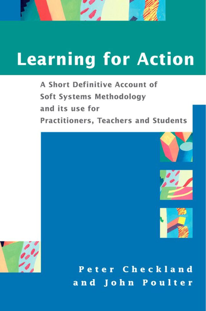 Learning For Action: A Short Definitive Account of Soft Systems Methodology, and its use for Practitioners, Teachers and Students