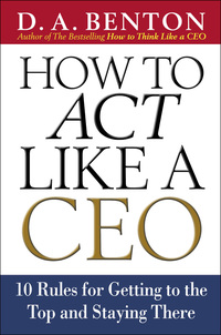 How to Act Like a CEO: 10 Rules for Getting to the Top and Staying There              by             D. A. Benton