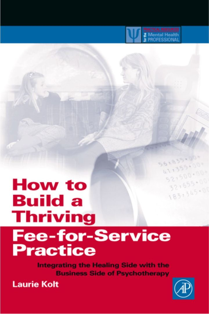 How to Build a Thriving Fee-for-Service Practice: Integrating the Healing Side with the Business Side of Psychotherapy