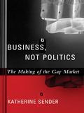 Business, Not Politics: The Making of the Gay Market 9780231509169