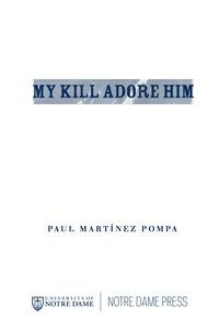 My Kill Adore Him              by             Paul Martínez Pompa