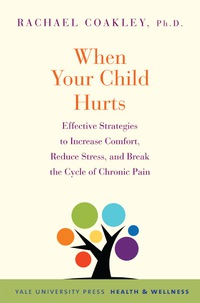 When Your Child Hurts: Effective Strategies to Increase Comfort, Reduce Stress, and Break the Cycle of Chronic Pain              by             Rachael Coakley