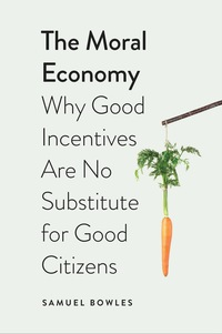 The Moral Economy: Why Good Incentives Are No Substitute for Good Citizens              by             Samuel Bowles