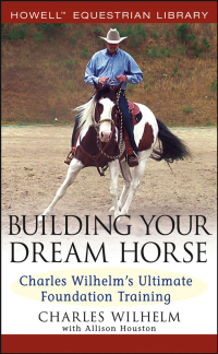 Building Your Dream Horse: Charles Wilhelm's Ultimate Foundation Training              by             Charles Wilhelm