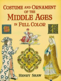 Costume and Ornament of the Middle Ages in Full Color              by             Henry Shaw