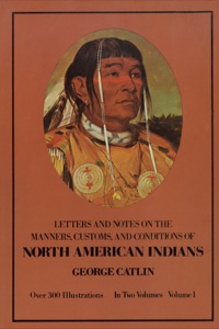 Manners, Customs, and Conditions of the North American Indians, Volume I              by             George Catlin