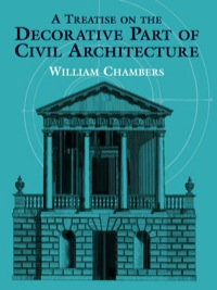 A Treatise on the Decorative Part of Civil Architecture              by             William Chambers