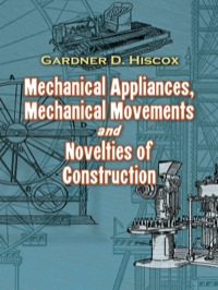 Mechanical Appliances, Mechanical Movements and Novelties of Construction              by             Gardner D. Hiscox