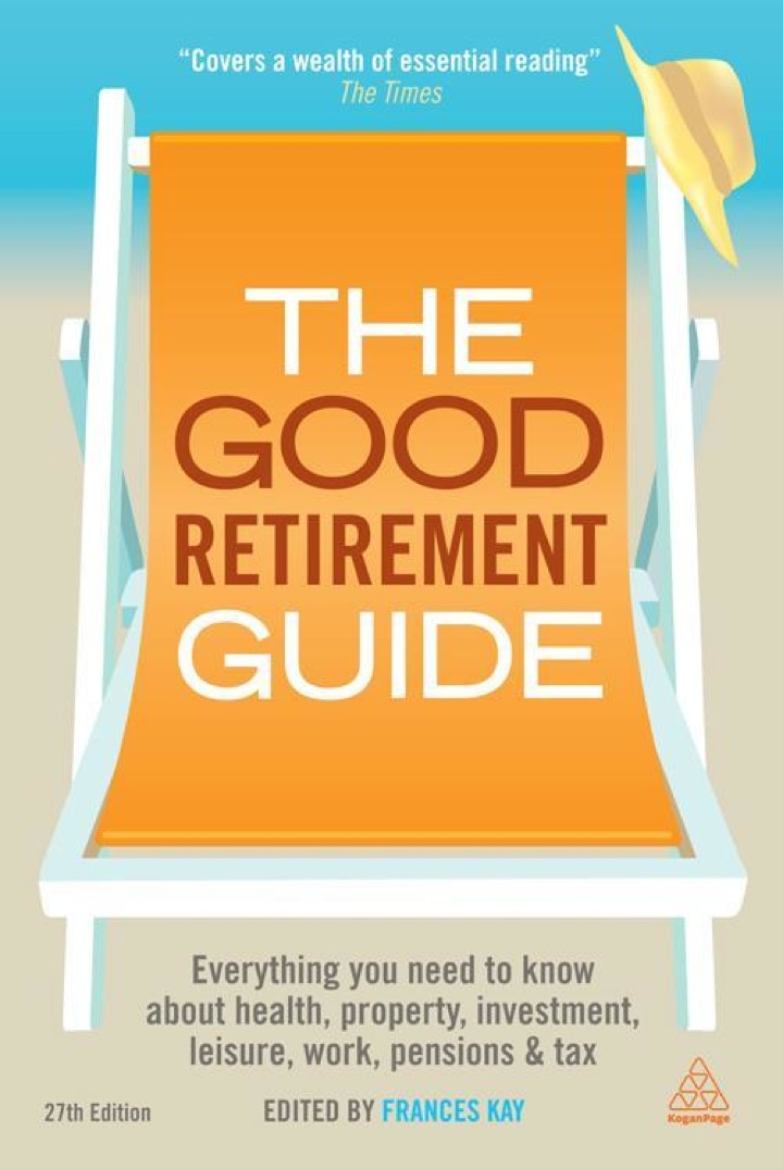 The Good Retirement Guide 2013: Everything You Need to know About Health, Property, Investment, Leisure, Work, Pensions and Tax