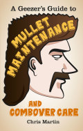 A Geezer's Guide to Mullet Maintenance and Combover Care 9780752492797