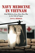 Navy Medicine in Vietnam: Oral Histories from Dien Bien Phu to the Fall of Saigon 9780786452415