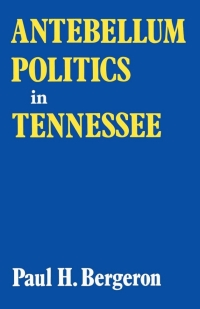 Antebellum Politics in Tennessee              by             Paul H. Bergeron