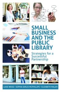 Small Business and the Public Library              by             Luise Weiss; Elizabeth Malafi; Sophia Serlis-McPhillips