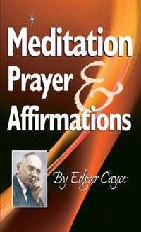 Meditation, Prayer & Affirmation              by             Edgar Cayce