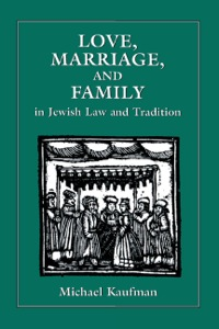 Love, Marriage, and Family in Jewish Law and Tradition              by             Kaufman, Michael