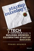 Startup Mixology: Tech Cocktail's Guide to Building, Growing, and Celebrating Startup Success 9781118898734