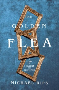 The Golden Flea: A Story of Obsession and Collecting              by             Michael Rips