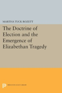 The Doctrine of Election and the Emergence of Elizabethan Tragedy              by             Martha Tuck Rozett
