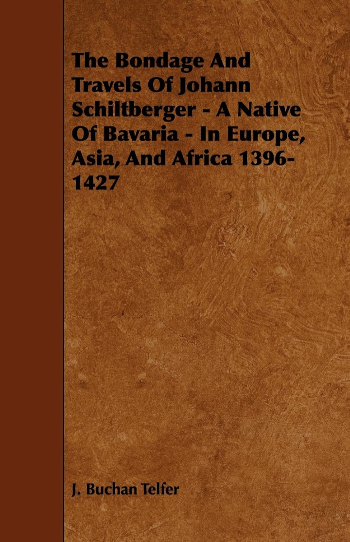 The Bondage and Travels of Johann Schiltberger - A Native of Bavaria - In Europe, Asia, and Africa 1396-1427