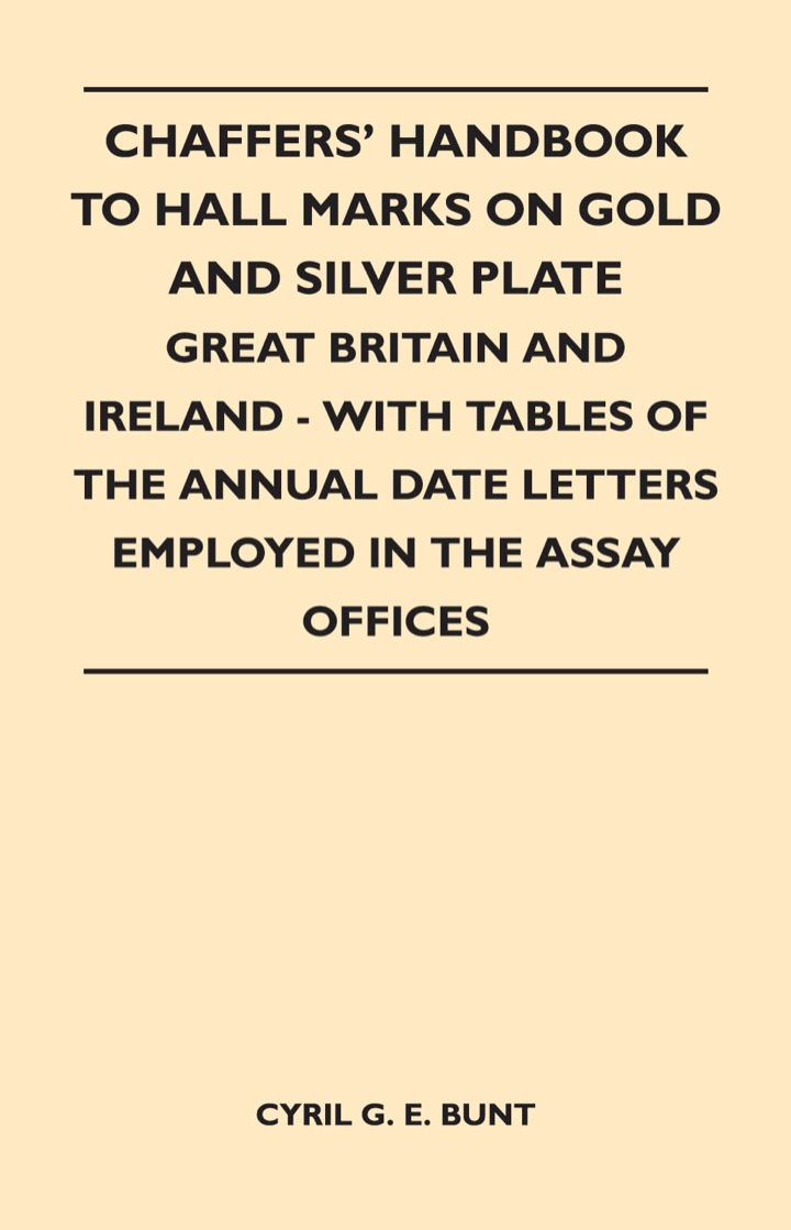 Chaffers' Handbook to Hall Marks on Gold and Silver Plate - Great Britain and Ireland - With Tables of the Annual Date Letters Employed in the Assay O