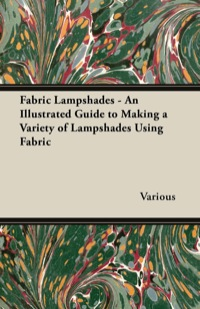 Fabric Lampshades - An Illustrated Guide to Making a Variety of Lampshades Using Fabric              by             Various Authors