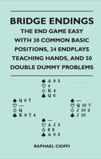 Bridge Endings - The End Game Easy with 30 Common Basic Positions, 24 Endplays Teaching Hands, and 50 Double Dummy Problems              by             Raphael Cioffi