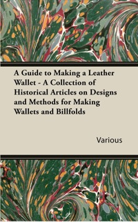 A Guide to Making a Leather Wallet - A Collection of Historical Articles on Designs and Methods for Making Wallets and Billfolds              by             Various Authors