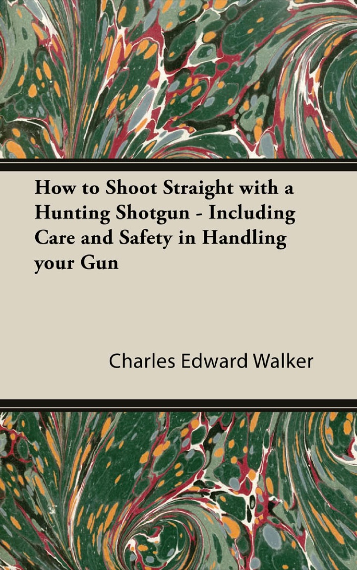 How to Shoot Straight with a Hunting Shotgun - Including Care and Safety in Handling Your Gun