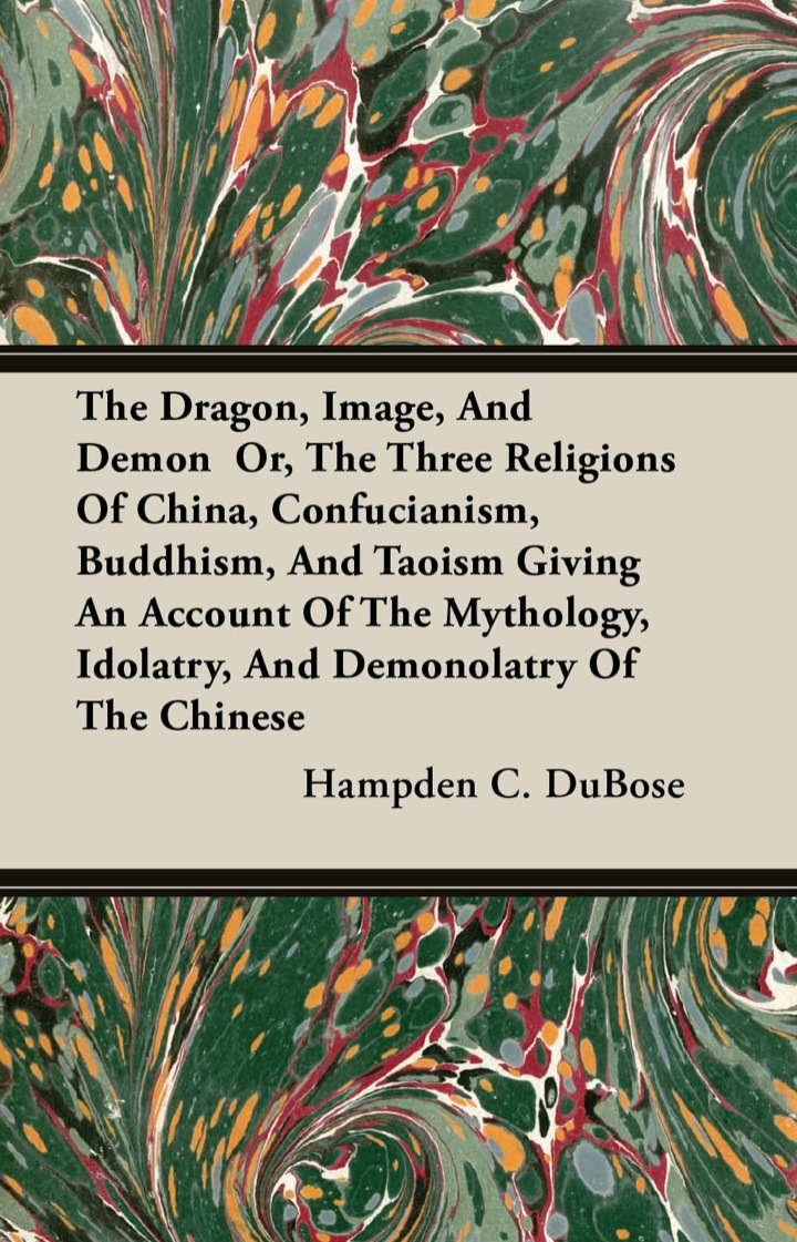 The Dragon, Image, And Demon  Or, The Three Religions Of China, Confucianism, Buddhism, And Taoism Giving An Account Of The Mythology, Idolatry, And Demonolatry Of The Chinese