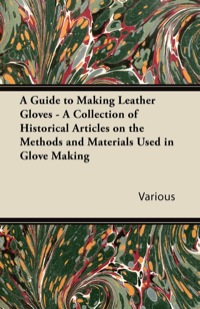 A Guide to Making Leather Gloves - A Collection of Historical Articles on the Methods and Materials Used in Glove Making              by             Various Authors