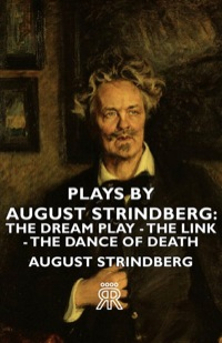 Plays by August Strindberg: The Dream Play - The Link - The Dance of Death              by             August Strindberg