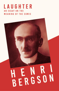Laughter - An Essay on the Meaning of the Comic              by             Henri Bergson