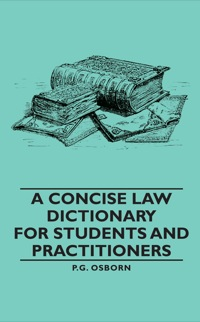 A Concise Law Dictionary - For Students and Practitioners              by             P. G. Osborn