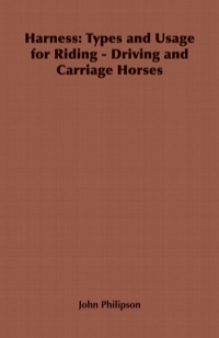 Harness: Types and Usage for Riding - Driving and Carriage Horses - With remarks on Craction, and the Use of the Cape Cart              by             John Philipson