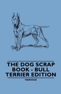 The Dog Scrap Book - Bull Terrier Edition              by             Various Authors