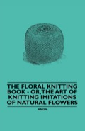 This classic book contains a wealth of information on the craft of floral knitting, or the art of knitting imitations of natural flowers