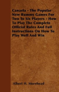 Canasta - The Popular New Rummy Games for Two to Six Players - How to Play the Complete Official Rules and Full Instructions on How to Play Well and W              by             Albert H. Morehead