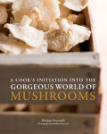 A Cook's Initiation into the Gorgeous World of Mushrooms 9781452129457