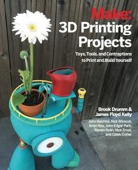 3D Printing Projects              by             Brook Drumm; James Floyd Kelly; Rick Winscot; John Edgar Park; John Baichtal; Brian Roe; Nick Ernst;