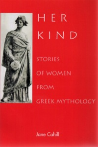 Her Kind: Stories of Women from Greek Mythology              by             Jane Cahill