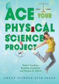 Ace Your Physical Science Project: Great Science Fair Ideas 9781464504983